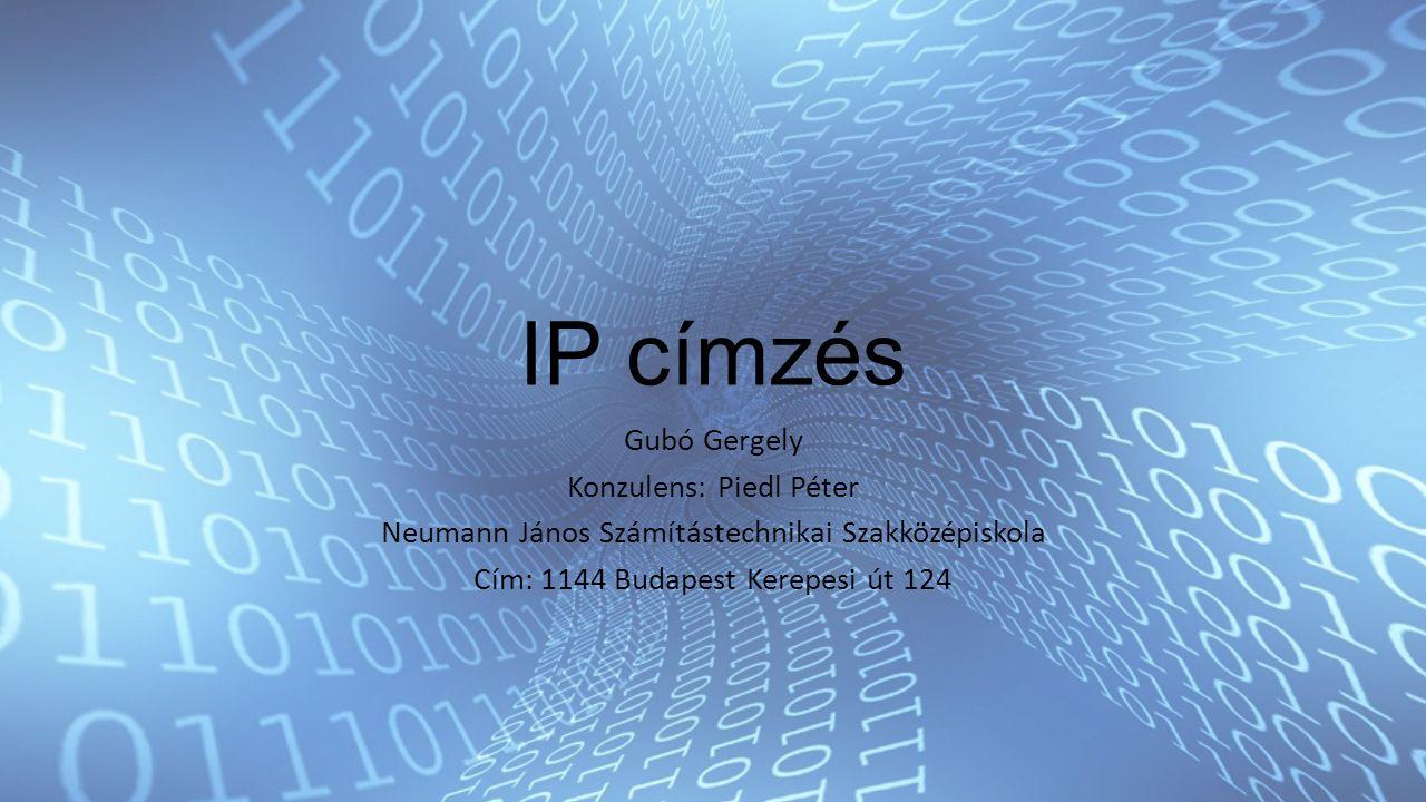 IP címzés Gubó Gergely Konzulens: Piedl Péter Neumann János Számítástechnikai Szakközépiskola Cím: 1144 Budapest Kerepesi út 124
