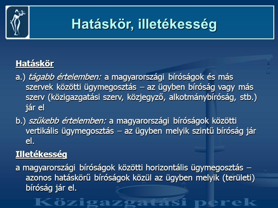 Hatáskör, illetékesség Hatáskör, illetékesség Hatáskör a.) tágabb értelemben: a magyarországi bíróságok és más szervek közötti ügymegosztás – az ügyben bíróság vagy más szerv (közigazgatási szerv, közjegyző, alkotmánybíróság, stb.) jár el b.) szűkebb értelemben: a magyarországi bíróságok közötti vertikális ügymegosztás – az ügyben melyik szintű bíróság jár el.