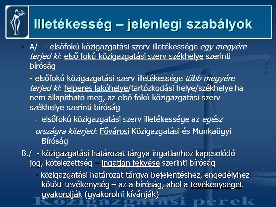 Illetékesség – jelenlegi szabályok Illetékesség – jelenlegi szabályok A/ - elsőfokú közigazgatási szerv illetékessége egy megyére terjed ki: első fokú közigazgatási szerv székhelye szerinti bíróság - elsőfokú közigazgatási szerv illetékessége több megyére terjed ki: felperes lakóhelye/tartózkodási helye/székhelye ha nem állapítható meg, az első fokú közigazgatási szerv székhelye szerinti bíróság - elsőfokú közigazgatási szerv illetékessége az egész országra kiterjed: Fővárosi Közigazgatási és Munkaügyi Bíróság B./ - közigazgatási határozat tárgya ingatlanhoz kapcsolódó jog, kötelezettség – ingatlan fekvése szerinti bíróság - közigazgatási határozat tárgya bejelentéshez, engedélyhez kötött tevékenység – az a bíróság, ahol a tevékenységet gyakorolják (gyakorolni kívánják)