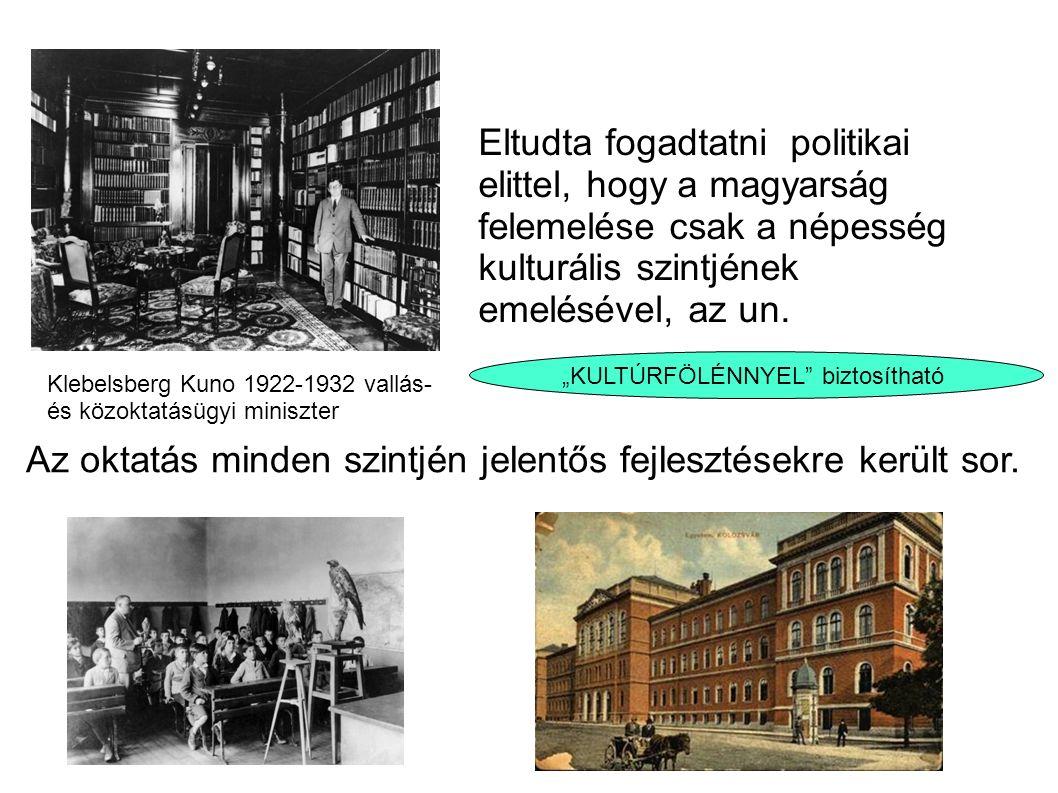 Klebelsberg Kuno 1922-1932 vallás- és közoktatásügyi miniszter Eltudta fogadtatni politikai elittel, hogy a magyarság felemelése csak a népesség kulturális szintjének emelésével, az un.