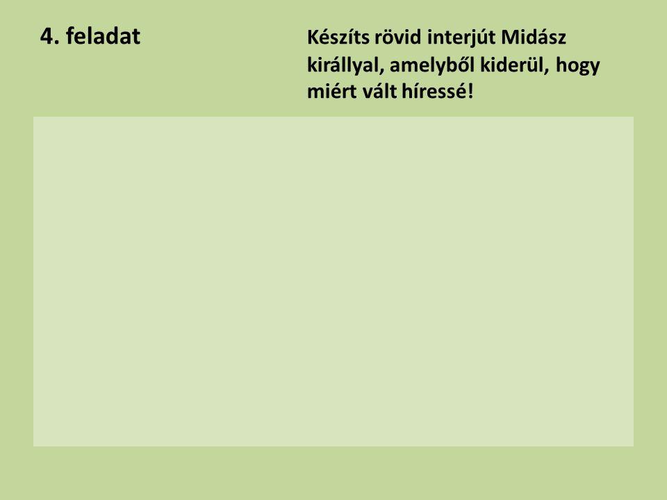 4. feladat Készíts rövid interjút Midász királlyal, amelyből kiderül, hogy miért vált híressé!