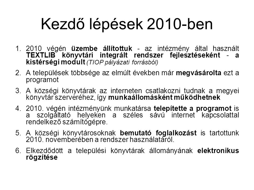 Kezdő lépések 2010-ben 1.2010 végén üzembe állítottuk - az intézmény által használt TEXTLIB könyvtári integrált rendszer fejlesztéseként - a kistérségi modult (TIOP pályázati forrásból) 2.A települések többsége az elmúlt években már megvásárolta ezt a programot 3.A községi könyvtárak az interneten csatlakozni tudnak a megyei könyvtár szerveréhez, így munkaállomásként működhetnek 4.2010.