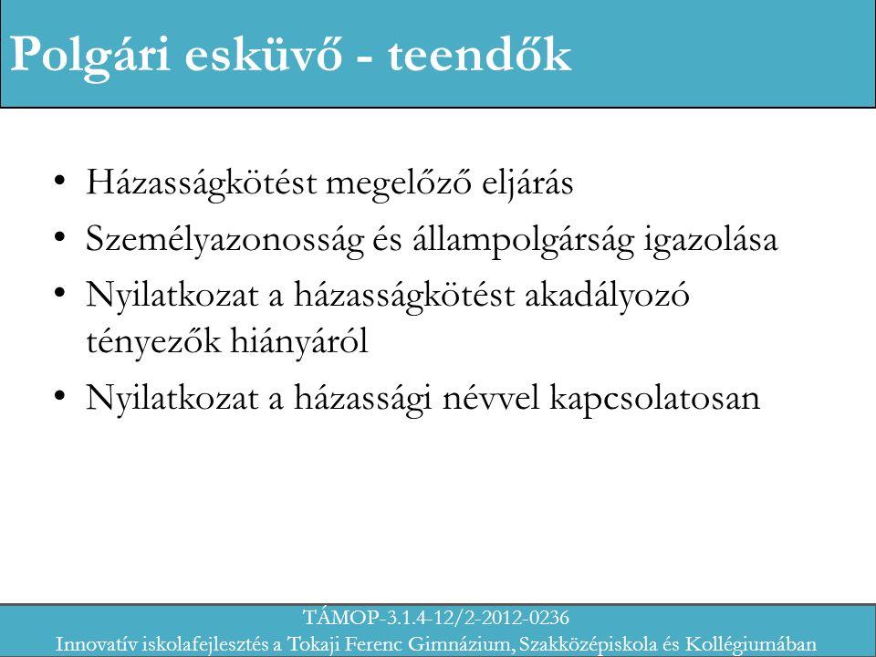 Polgári esküvő - teendők Házasságkötést megelőző eljárás Személyazonosság és állampolgárság igazolása Nyilatkozat a házasságkötést akadályozó tényezők hiányáról Nyilatkozat a házassági névvel kapcsolatosan TÁMOP-3.1.4-12/2-2012-0236 Innovatív iskolafejlesztés a Tokaji Ferenc Gimnázium, Szakközépiskola és Kollégiumában