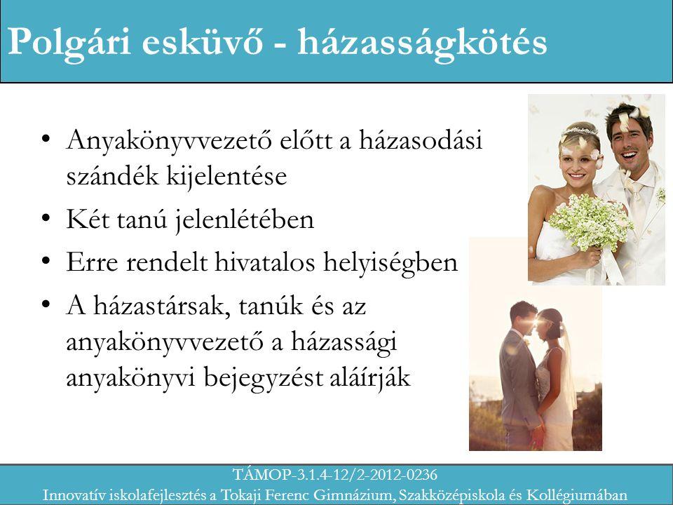 Polgári esküvő - házasságkötés Anyakönyvvezető előtt a házasodási szándék kijelentése Két tanú jelenlétében Erre rendelt hivatalos helyiségben A házastársak, tanúk és az anyakönyvvezető a házassági anyakönyvi bejegyzést aláírják TÁMOP-3.1.4-12/2-2012-0236 Innovatív iskolafejlesztés a Tokaji Ferenc Gimnázium, Szakközépiskola és Kollégiumában