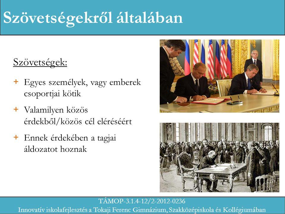 Szövetségekről általában Szövetségek: + Egyes személyek, vagy emberek csoportjai kötik + Valamilyen közös érdekből/közös cél eléréséért + Ennek érdekében a tagjai áldozatot hoznak TÁMOP-3.1.4-12/2-2012-0236 Innovatív iskolafejlesztés a Tokaji Ferenc Gimnázium, Szakközépiskola és Kollégiumában