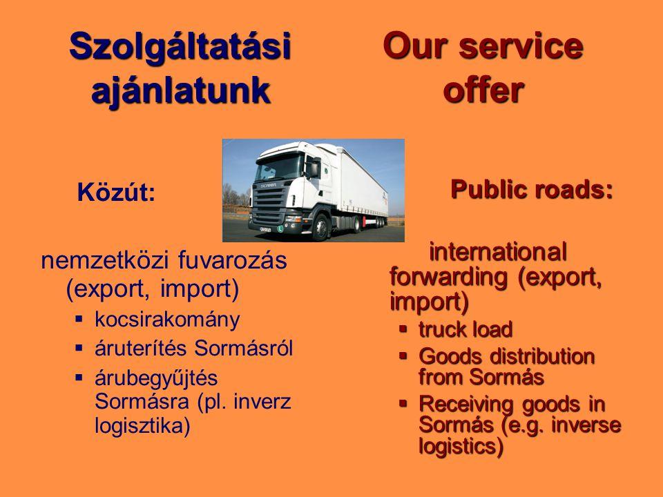 Szolgáltatási ajánlatunk Közút: nemzetközi fuvarozás (export, import) kocsirakomány áruterítés Sormásról árubegyűjtés Sormásra (pl. inverz logisztika)