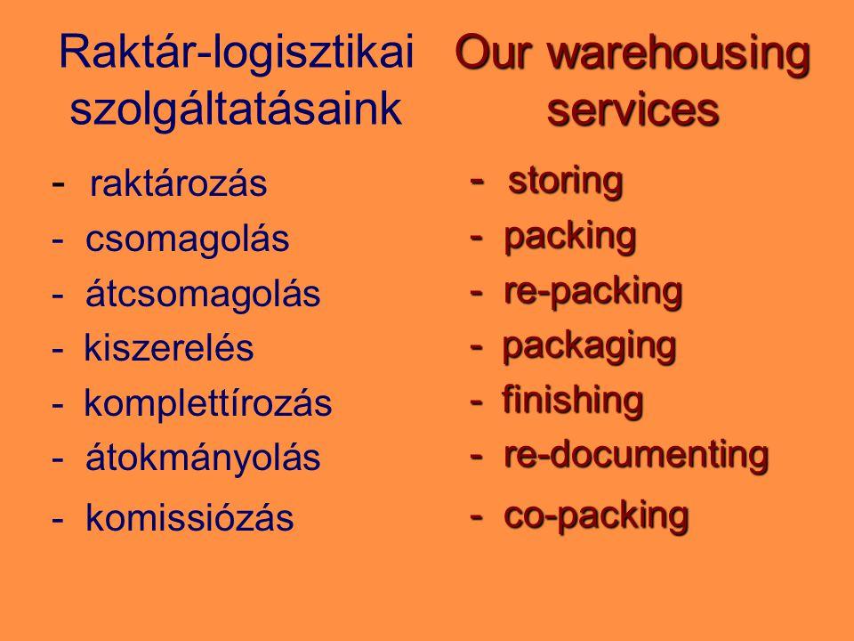 Raktár-logisztikai szolgáltatásaink - raktározás - csomagolás - átcsomagolás -kiszerelés -komplettírozás - átokmányolás - komissiózás Our warehousing services - storing - packing - re-packing -packaging -finishing - re-documenting - co-packing