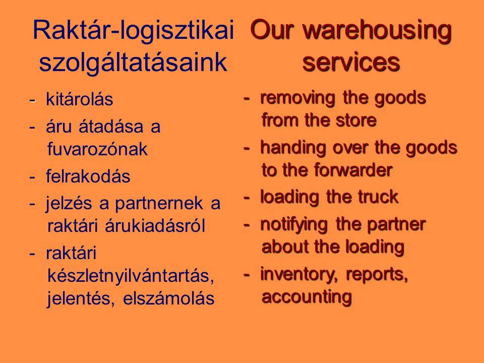 Raktár-logisztikai szolgáltatásaink - - kitárolás - áru átadása a fuvarozónak - felrakodás - jelzés a partnernek a raktári árukiadásról - raktári készletnyilvántartás, jelentés, elszámolás Our warehousing services - removing the goods from the store - handing over the goods to the forwarder - loading the truck - notifying the partner about the loading - inventory, reports, accounting