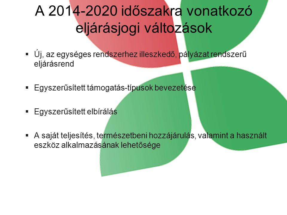 A 2014-2020 időszakra vonatkozó eljárásjogi változások  Új, az egységes rendszerhez illeszkedő, pályázat rendszerű eljárásrend  Egyszerűsített támogatás-típusok bevezetése  Egyszerűsített elbírálás  A saját teljesítés, természetbeni hozzájárulás, valamint a használt eszköz alkalmazásának lehetősége
