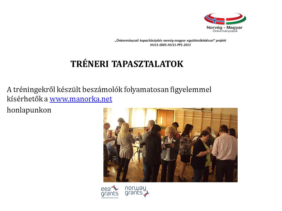 """""""Önkormányzati kapacitásépítés norvég‐magyar együttműködéssel projekt HU11-0005-HU11-PP1-2013 TRÉNERI TAPASZTALATOK A tréningekről készült beszámolók folyamatosan figyelemmel kísérhetők a www.manorka.netwww.manorka.net honlapunkon"""