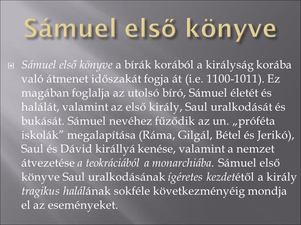  Sámuel első könyve a bírák korából a királyság korába való átmenet időszakát fogja át (i.e. 1100-1011). Ez magában foglalja az utolsó bíró, Sámuel é