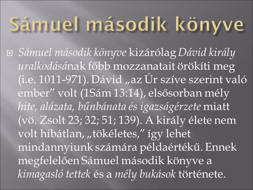 """ Sámuel második könyve kizárólag Dávid király uralkodásá nak főbb mozzanatait örökíti meg (i.e. 1011-971). Dávid """"az Úr szíve szerint való ember"""" vol"""