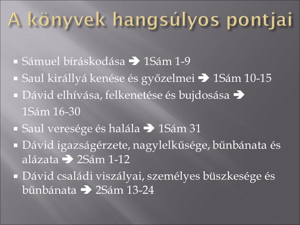  Sámuel bíráskodása  1Sám 1-9  Saul királlyá kenése és győzelmei  1Sám 10-15  Dávid elhívása, felkenetése és bujdosása  1Sám 16-30  Saul veresé