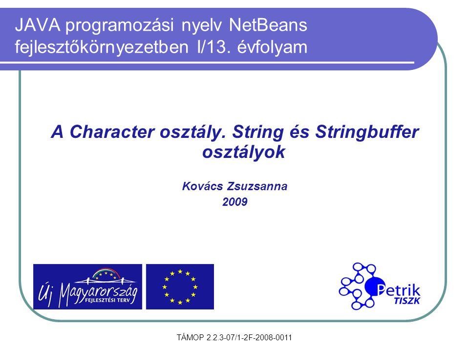 TÁMOP 2.2.3-07/1-2F-2008-0011 JAVA programozási nyelv NetBeans fejlesztőkörnyezetben I/13. évfolyam A Character osztály. String és Stringbuffer osztál