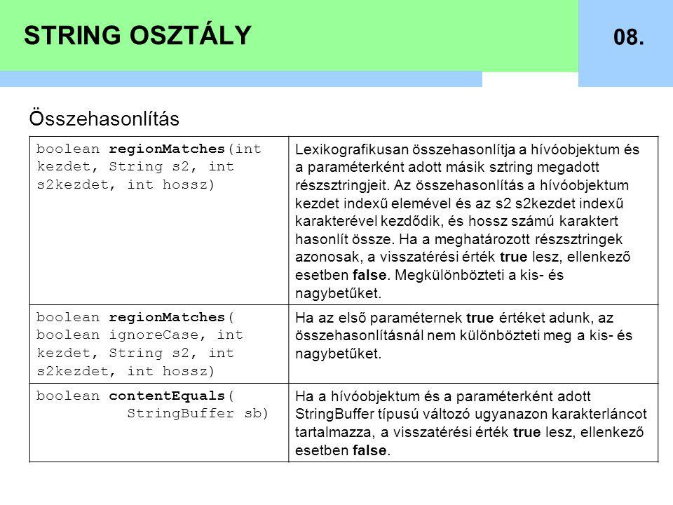 STRING OSZTÁLY 08. Összehasonlítás boolean regionMatches(int kezdet, String s2, int s2kezdet, int hossz) Lexikografikusan összehasonlítja a hívóobjekt