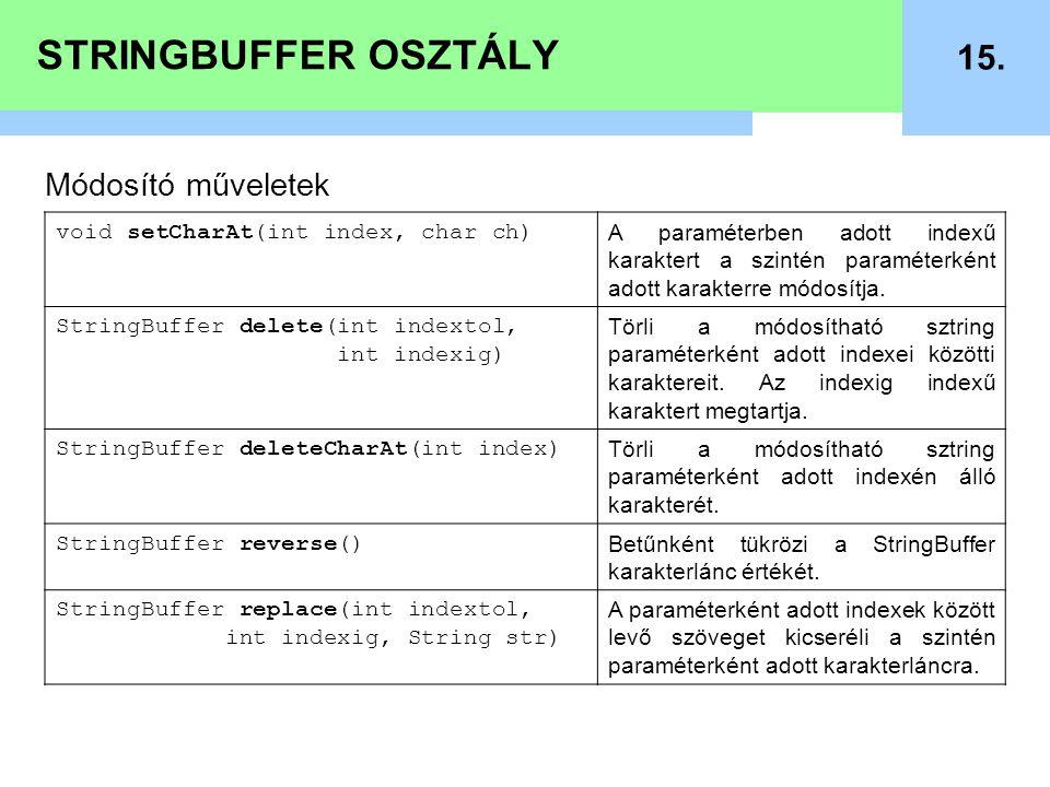 STRINGBUFFER OSZTÁLY 15. Módosító műveletek void setCharAt(int index, char ch) A paraméterben adott indexű karaktert a szintén paraméterként adott kar