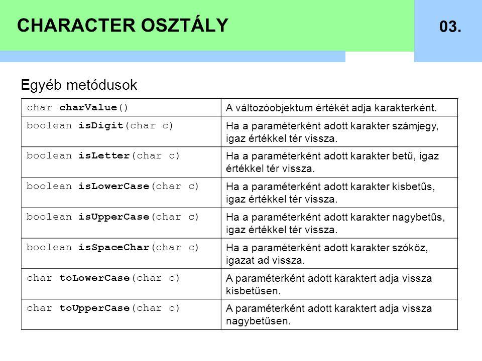 CHARACTER OSZTÁLY 03. Egyéb metódusok char charValue() A változóobjektum értékét adja karakterként. boolean isDigit(char c) Ha a paraméterként adott k