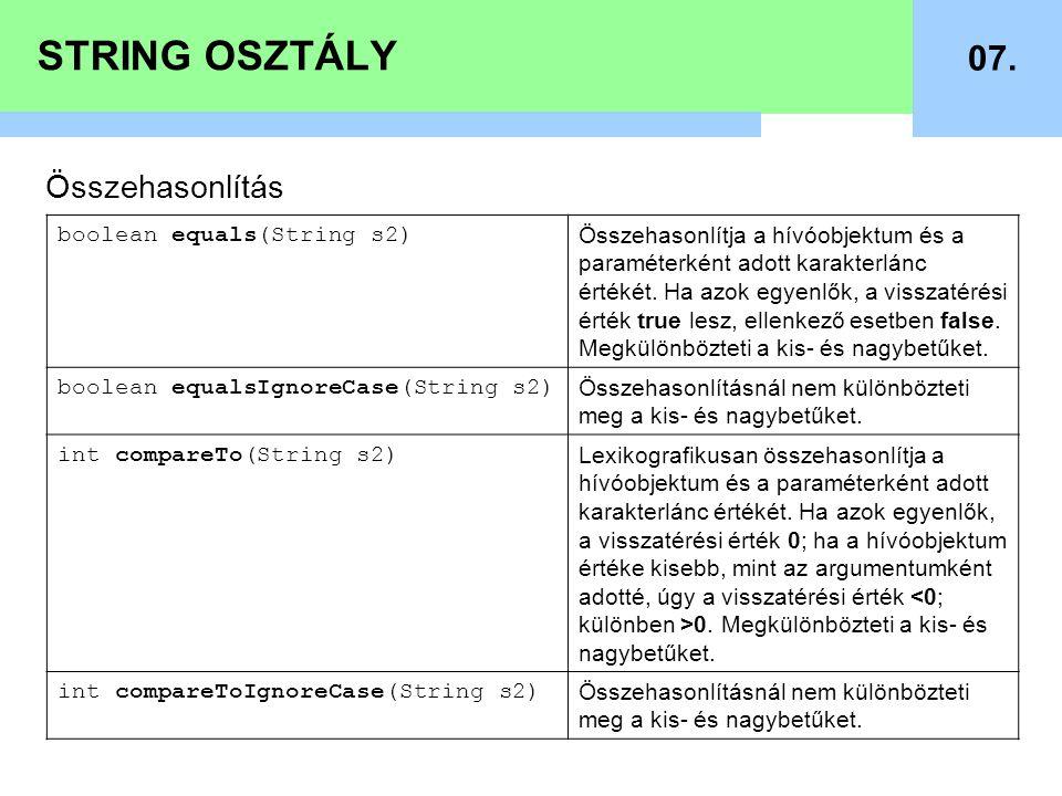 STRING OSZTÁLY 07. Összehasonlítás boolean equals(String s2) Összehasonlítja a hívóobjektum és a paraméterként adott karakterlánc értékét. Ha azok egy