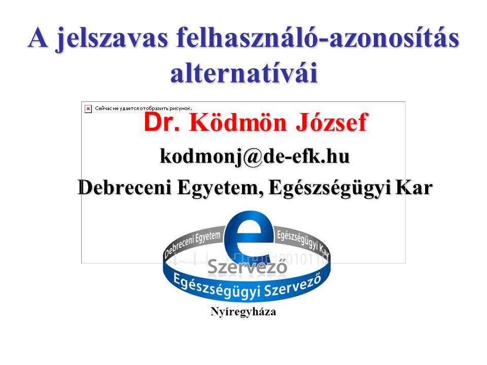 Dr. Ködmön József kodmonj@de-efk.hu Debreceni Egyetem, Egészségügyi Kar A jelszavas felhasználó-azonosítás alternatívái Nyíregyháza