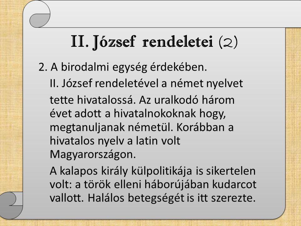 II. József rendeletei (2) 2. A birodalmi egység érdekében. II. József rendeletével a német nyelvet tette hivatalossá. Az uralkodó három évet adott a h