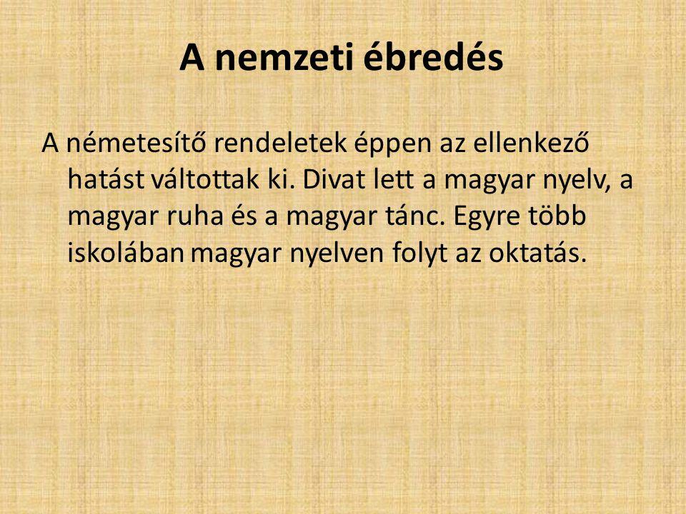 A nemzeti ébredés A németesítő rendeletek éppen az ellenkező hatást váltottak ki. Divat lett a magyar nyelv, a magyar ruha és a magyar tánc. Egyre töb