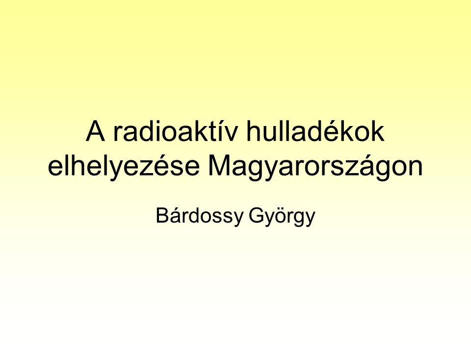 A radioaktív hulladékok elhelyezése Magyarországon Bárdossy György