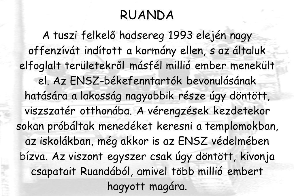 RUANDA A tuszi felkelő hadsereg 1993 elején nagy offenzívát indított a kormány ellen, s az általuk elfoglalt területekről másfél millió ember menekült el.
