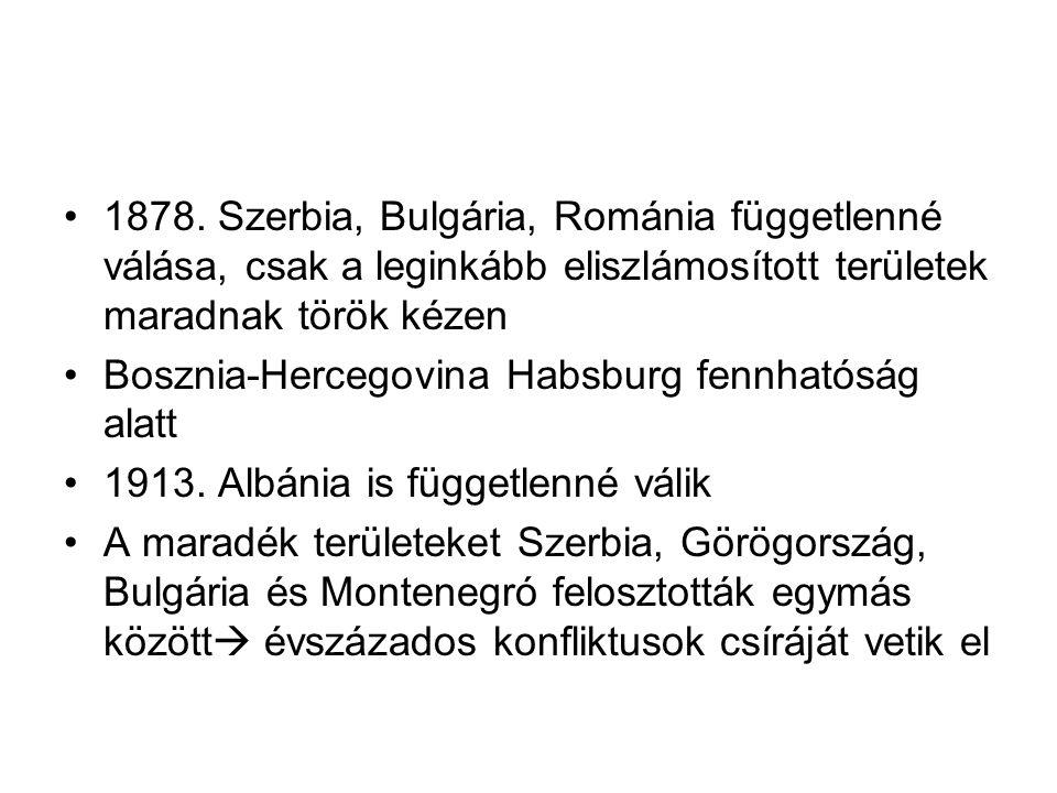 1878. Szerbia, Bulgária, Románia függetlenné válása, csak a leginkább eliszlámosított területek maradnak török kézen Bosznia-Hercegovina Habsburg fenn