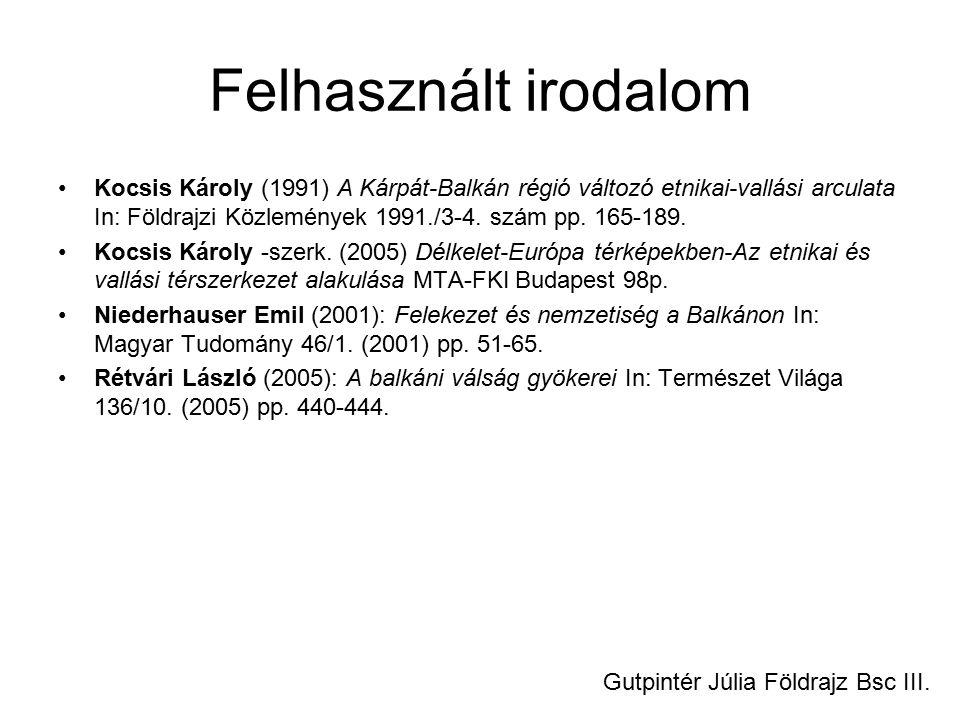 Felhasznált irodalom Kocsis Károly (1991) A Kárpát-Balkán régió változó etnikai-vallási arculata In: Földrajzi Közlemények 1991./3-4. szám pp. 165-189