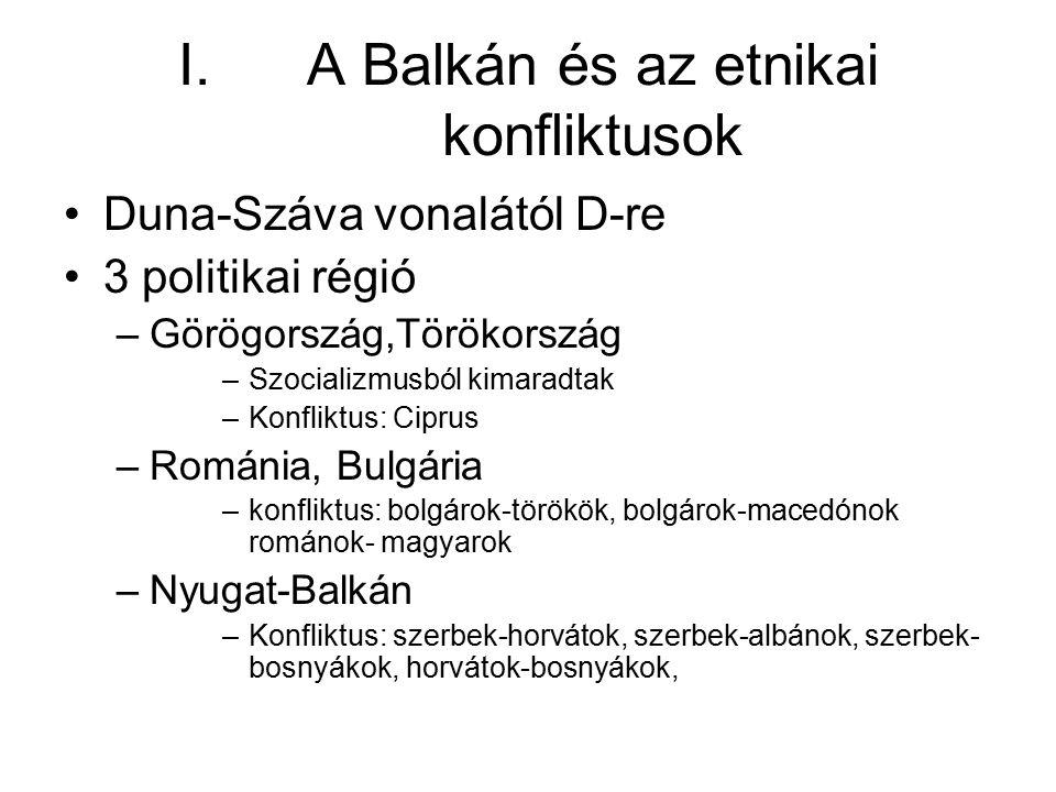 I.A Balkán és az etnikai konfliktusok Duna-Száva vonalától D-re 3 politikai régió –Görögország,Törökország –Szocializmusból kimaradtak –Konfliktus: Ci