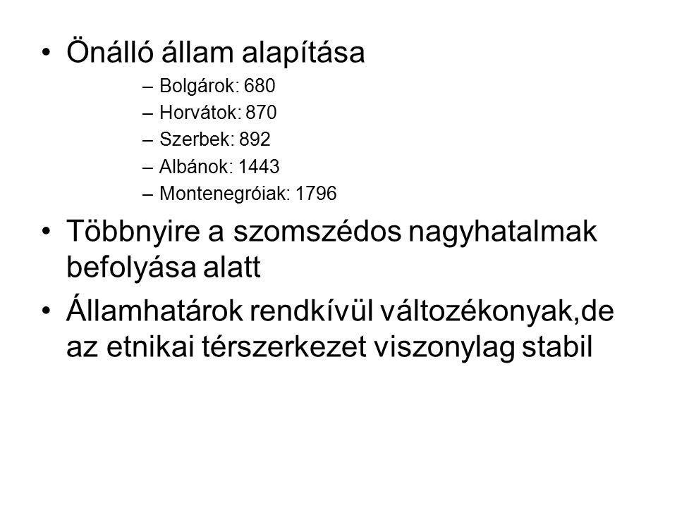 Önálló állam alapítása –Bolgárok: 680 –Horvátok: 870 –Szerbek: 892 –Albánok: 1443 –Montenegróiak: 1796 Többnyire a szomszédos nagyhatalmak befolyása a