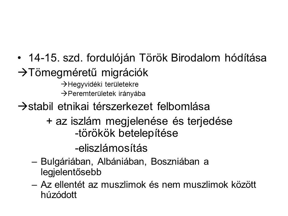 14-15. szd. fordulóján Török Birodalom hódítása  Tömegméretű migrációk  Hegyvidéki területekre  Peremterületek irányába  stabil etnikai térszerkez