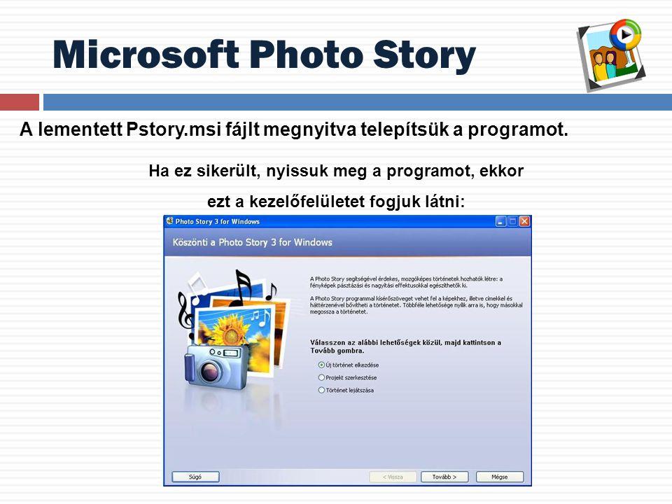 Microsoft Photo Story Ha ez sikerült, nyissuk meg a programot, ekkor ezt a kezelőfelületet fogjuk látni: A lementett Pstory.msi fájlt megnyitva telepítsük a programot.