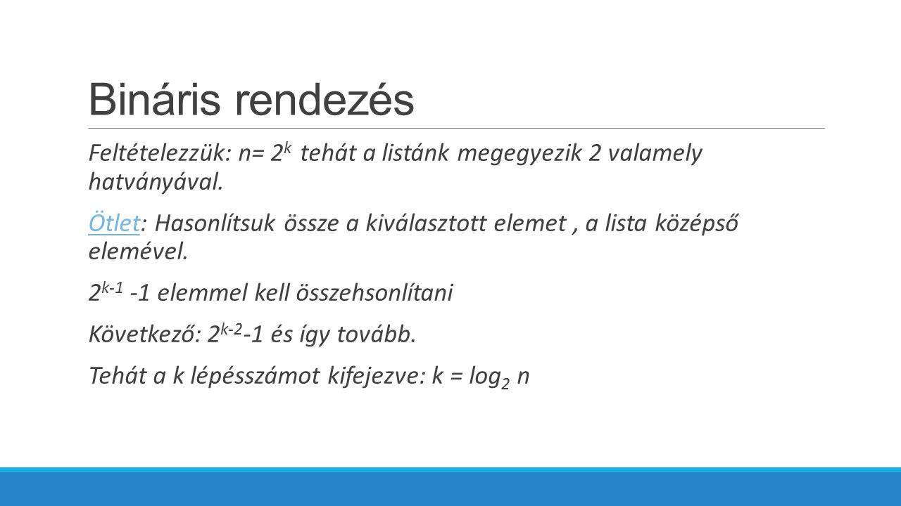 Bináris rendezés Feltételezzük: n= 2 k tehát a listánk megegyezik 2 valamely hatványával.