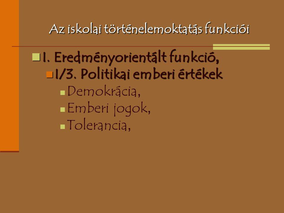 Az iskolai történelemoktatás funkciói I. Eredményorientált funkció, I. Eredményorientált funkció, I/3. Politikai emberi értékek I/3. Politikai emberi
