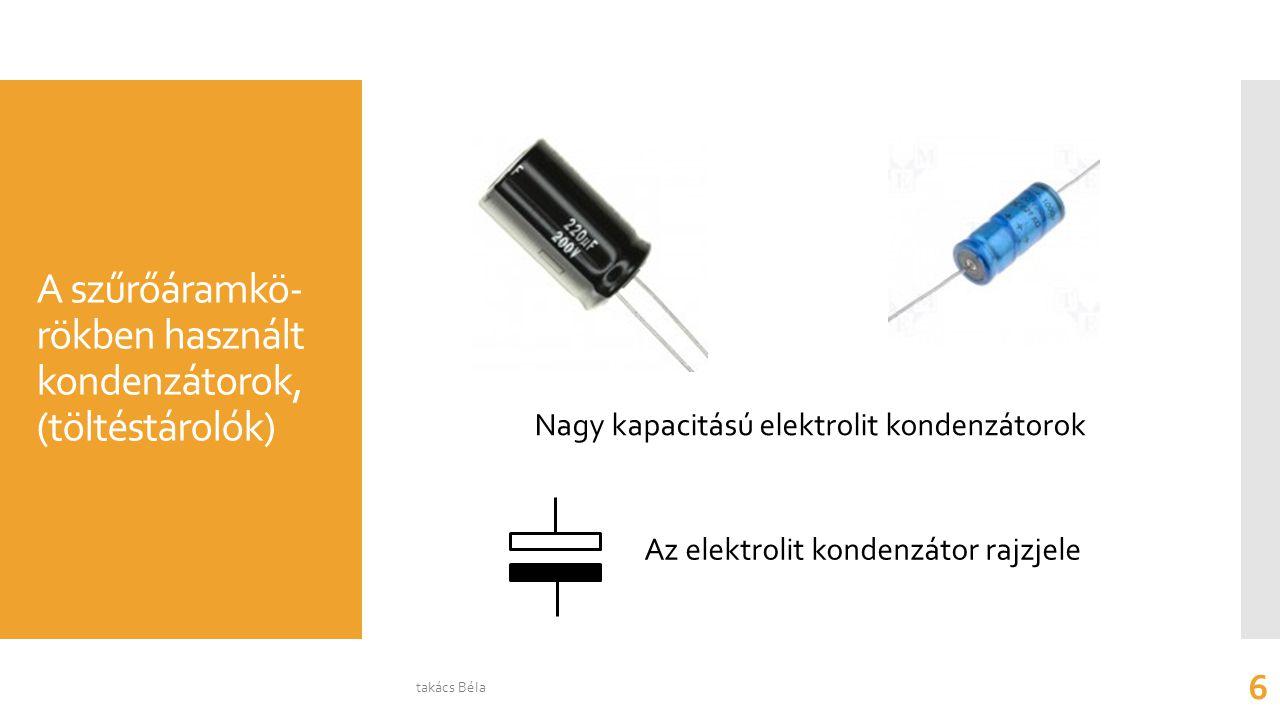 A szűrőáramkö- rökben használt kondenzátorok, (töltéstárolók) Nagy kapacitású elektrolit kondenzátorok Az elektrolit kondenzátor rajzjele takács Béla