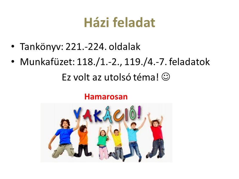 Házi feladat Tankönyv: 221.-224. oldalak Munkafüzet: 118./1.-2., 119./4.-7. feladatok Ez volt az utolsó téma! Hamarosan