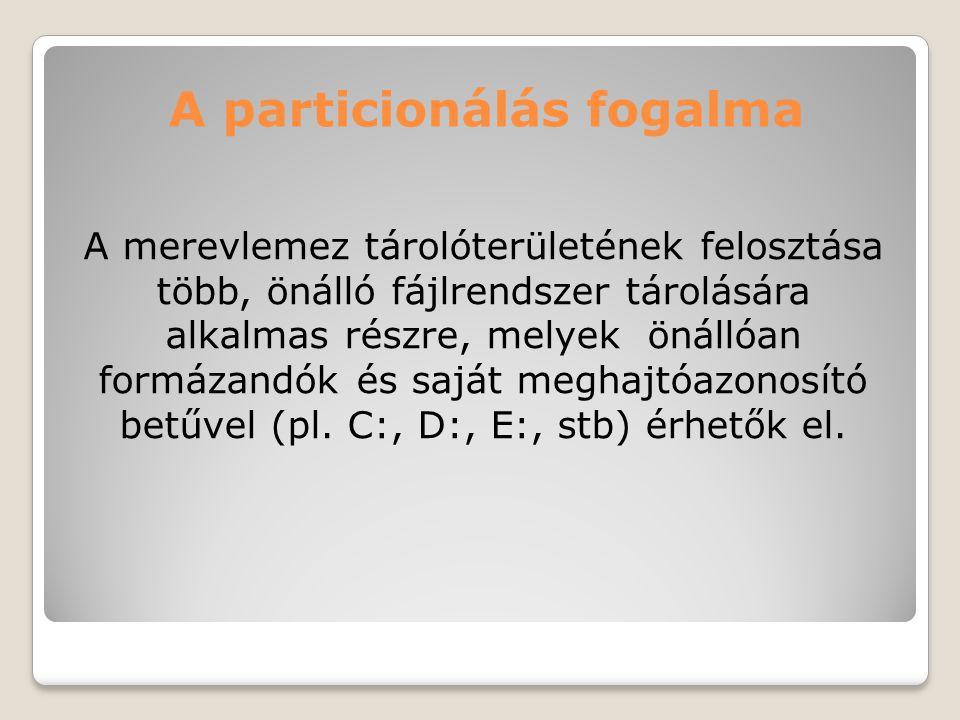 A particionálás fogalma A merevlemez tárolóterületének felosztása több, önálló fájlrendszer tárolására alkalmas részre, melyek önállóan formázandók és