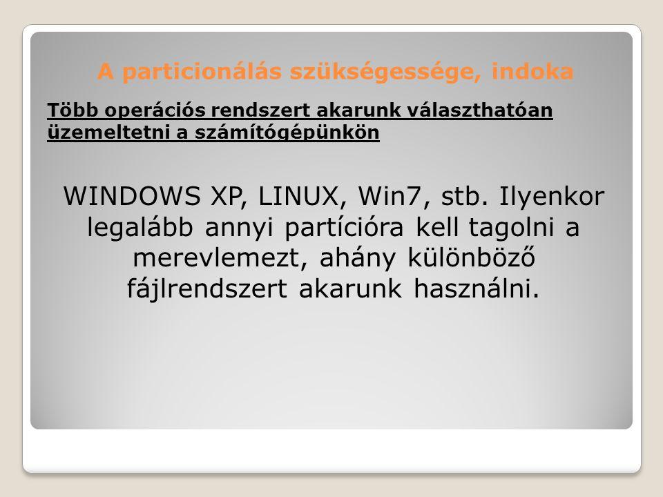 A particionálás szükségessége, indoka Több operációs rendszert akarunk választhatóan üzemeltetni a számítógépünkön WINDOWS XP, LINUX, Win7, stb. Ilyen