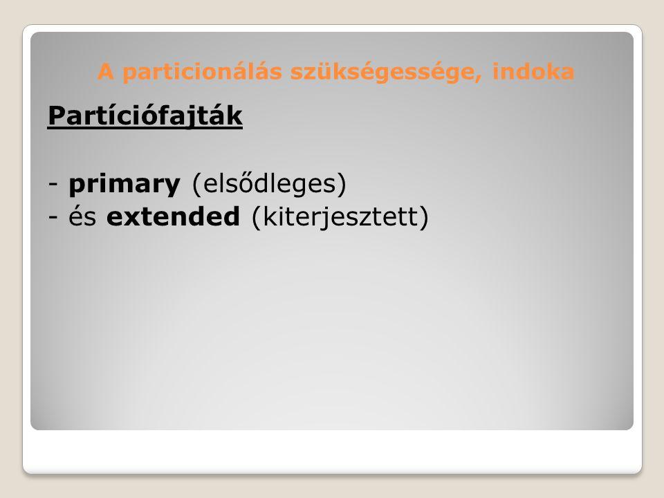 A particionálás szükségessége, indoka Partíciófajták - primary (elsődleges) - és extended (kiterjesztett)