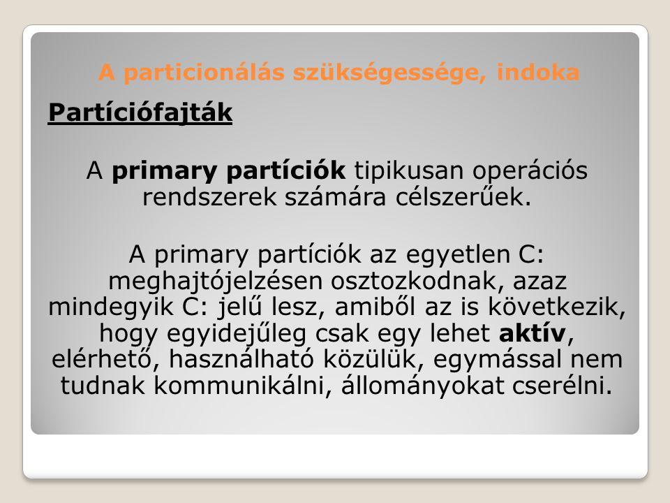 A particionálás szükségessége, indoka Partíciófajták A primary partíciók tipikusan operációs rendszerek számára célszerűek. A primary partíciók az egy