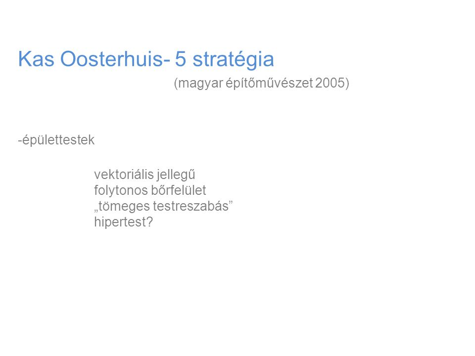 """Kas Oosterhuis- 5 stratégia (magyar építőművészet 2005) -épülettestek vektoriális jellegű folytonos bőrfelület """"tömeges testreszabás"""" hipertest?"""