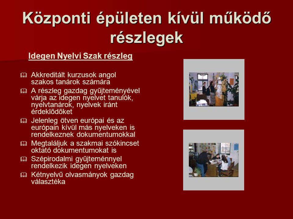 Központi épületen kívül működő részlegek Idegen Nyelvi Szak részleg   Akkreditált kurzusok angol szakos tanárok számára   A részleg gazdag gyűjteményével várja az idegen nyelvet tanulók, nyelvtanárok, nyelvek iránt érdeklődőket   Jelenleg ötven európai és az európain kívül más nyelveken is rendelkeznek dokumentumokkal   Megtaláljuk a szakmai szókincset oktató dokumentumokat is   Szépirodalmi gyűjteménnyel rendelkezik idegen nyelveken   Kétnyelvű olvasmányok gazdag választéka