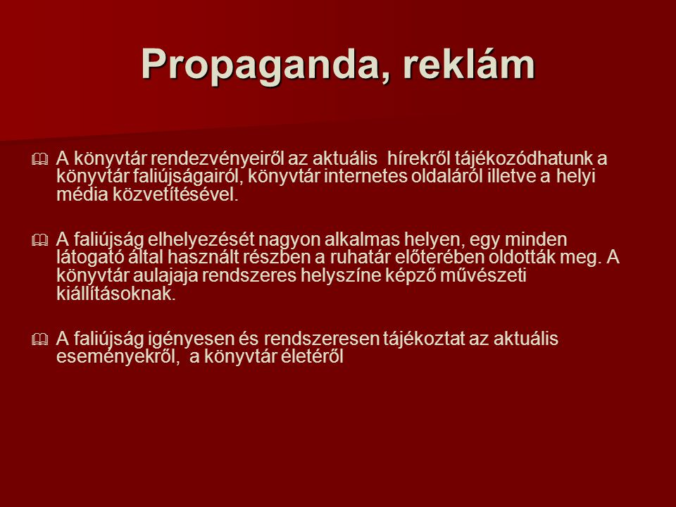 Propaganda, reklám   A könyvtár rendezvényeiről az aktuális hírekről tájékozódhatunk a könyvtár faliújságairól, könyvtár internetes oldaláról illetve a helyi média közvetítésével.