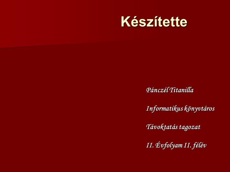 Készítette Pánczél Titanilla Informatikus könyvtáros Távoktatás tagozat II. Évfolyam II. félév