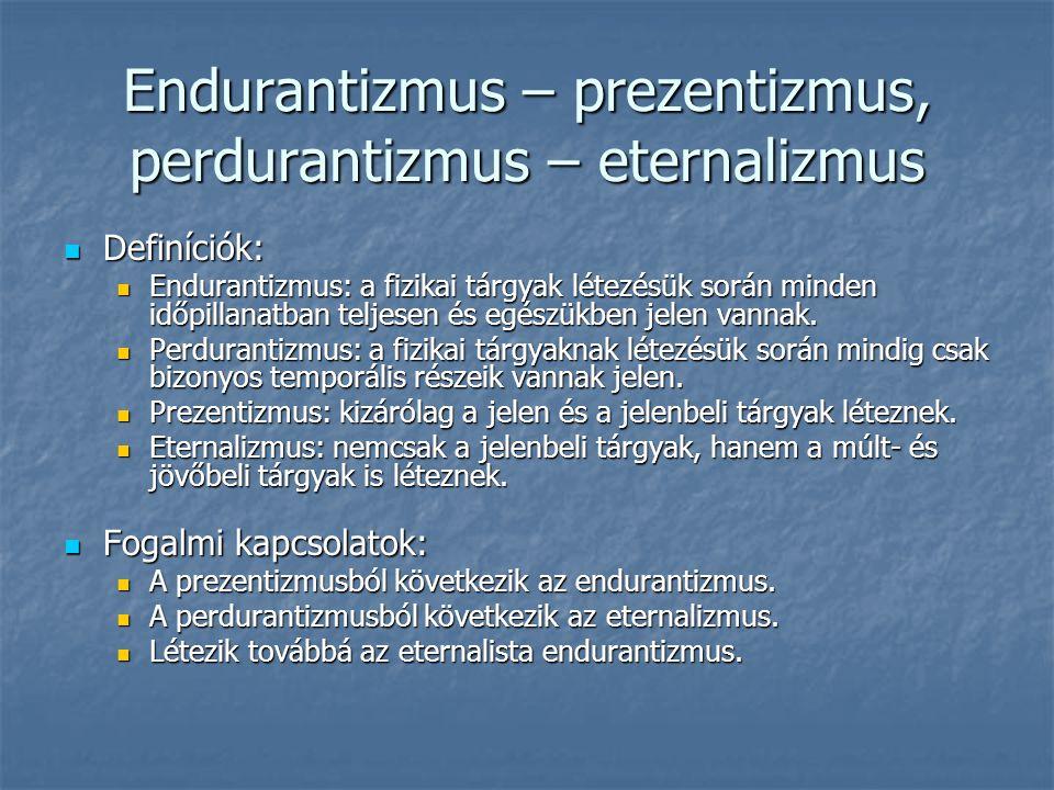 Endurantizmus – prezentizmus, perdurantizmus – eternalizmus Definíciók: Definíciók: Endurantizmus: a fizikai tárgyak létezésük során minden időpillana