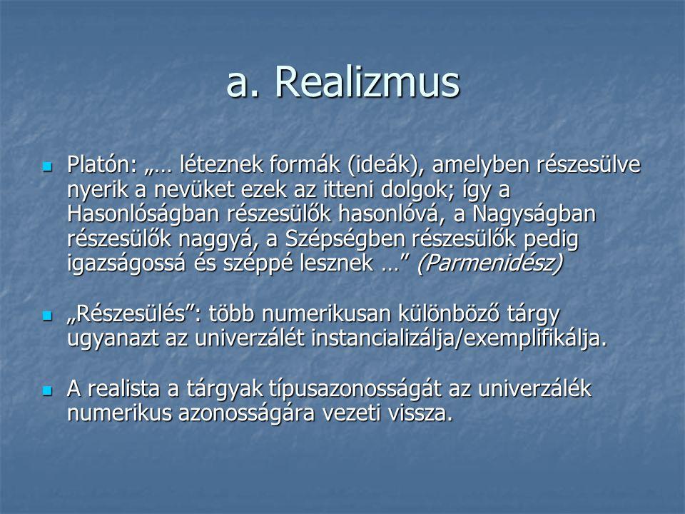 """a. Realizmus Platón: """"… léteznek formák (ideák), amelyben részesülve nyerik a nevüket ezek az itteni dolgok; így a Hasonlóságban részesülők hasonlóvá,"""