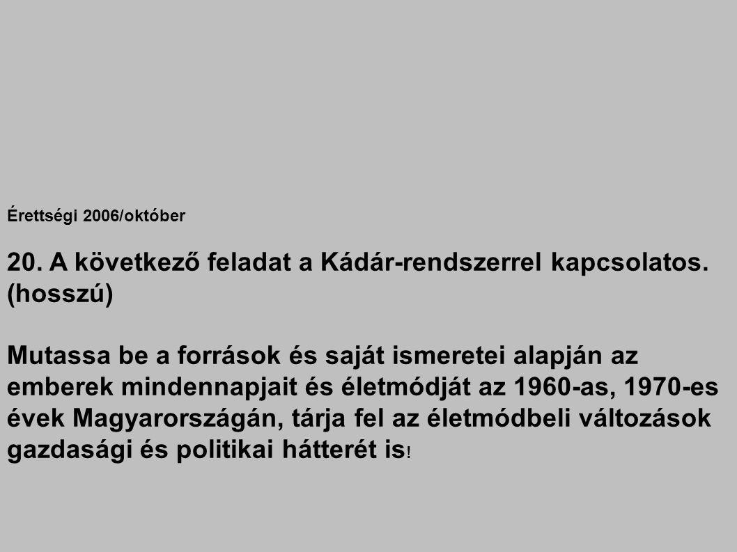 Érettségi 2006/október 20. A következő feladat a Kádár-rendszerrel kapcsolatos. (hosszú) Mutassa be a források és saját ismeretei alapján az emberek m