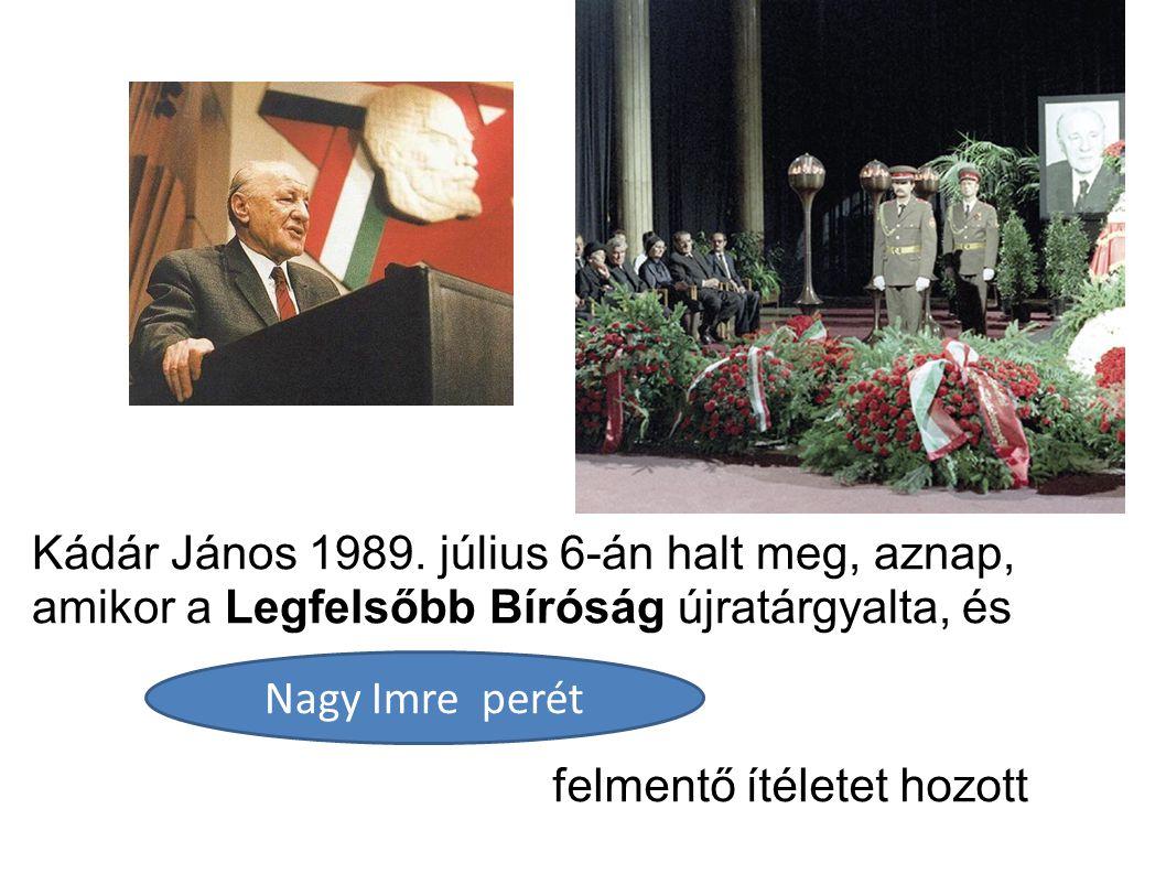 Kádár János 1989. július 6-án halt meg, aznap, amikor a Legfelsőbb Bíróság újratárgyalta, és Nagy Imre perét felmentő ítéletet hozott