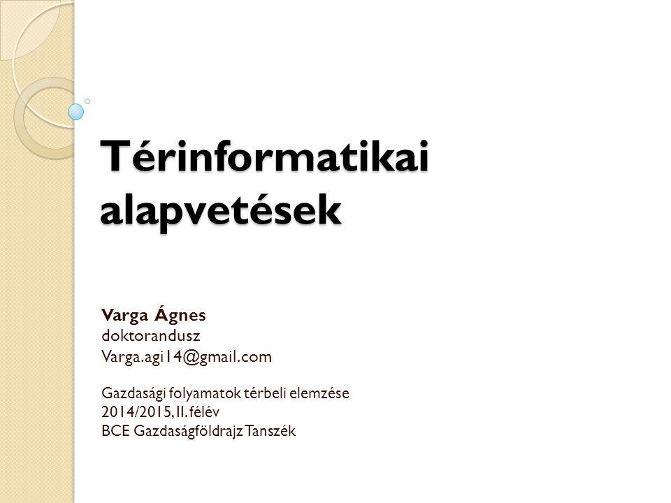 Térinformatikai alapvetések Varga Ágnes doktorandusz Varga.agi14@gmail.com Gazdasági folyamatok térbeli elemzése 2014/2015, II. félév BCE Gazdaságföld